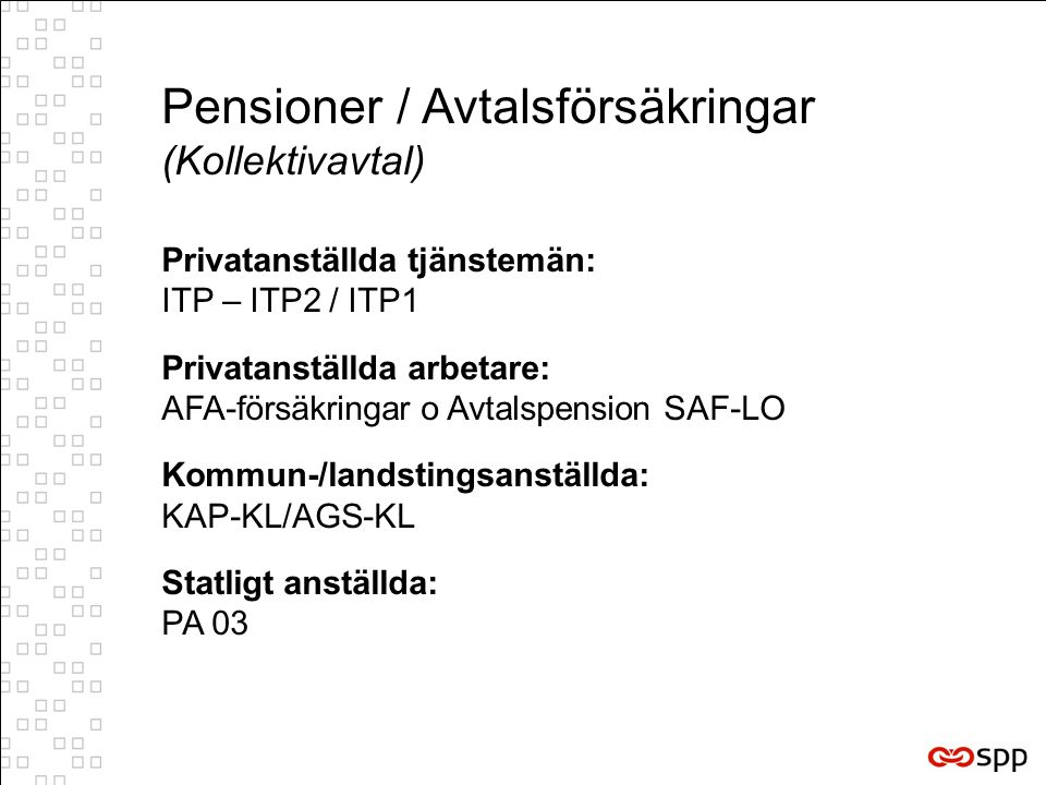 Privatanställda tjänstemän: ITP – ITP2 / ITP1 Privatanställda arbetare: AFA-försäkringar o Avtalspension SAF-LO Kommun-/landstingsanställda: KAP-KL/AGS-KL Statligt anställda: PA 03 Pensioner / Avtalsförsäkringar (Kollektivavtal)