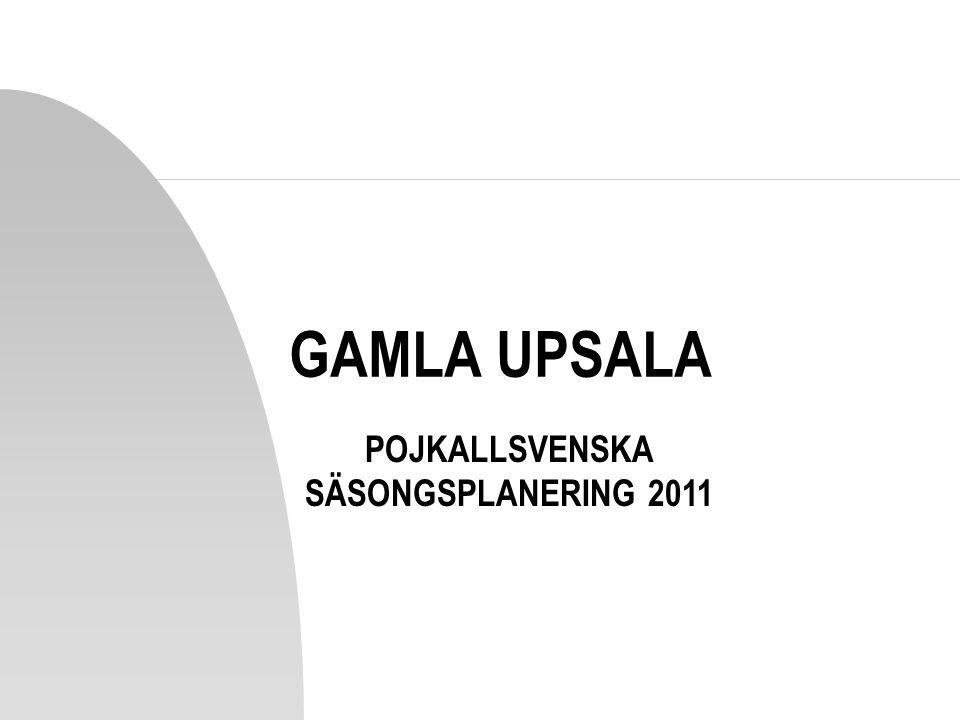GAMLA UPSALA POJKALLSVENSKA SÄSONGSPLANERING 2011