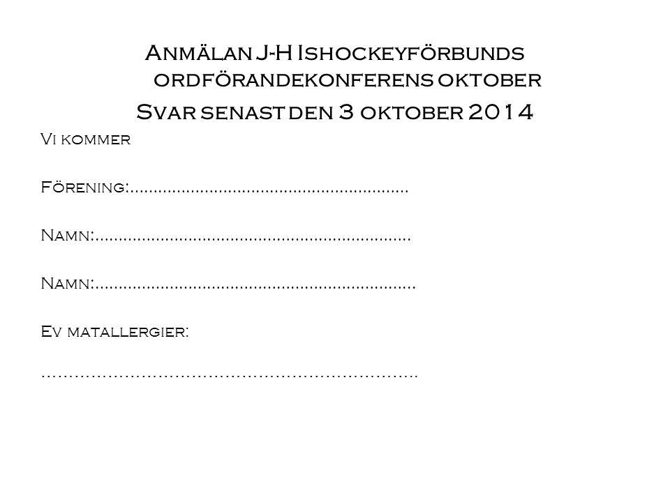 Anmälan J-H Ishockeyförbunds ordförandekonferens oktober Svar senast den 3 oktober 2014 Vi kommer Förening:…………………………………………………… Namn:…………………………………………………………..