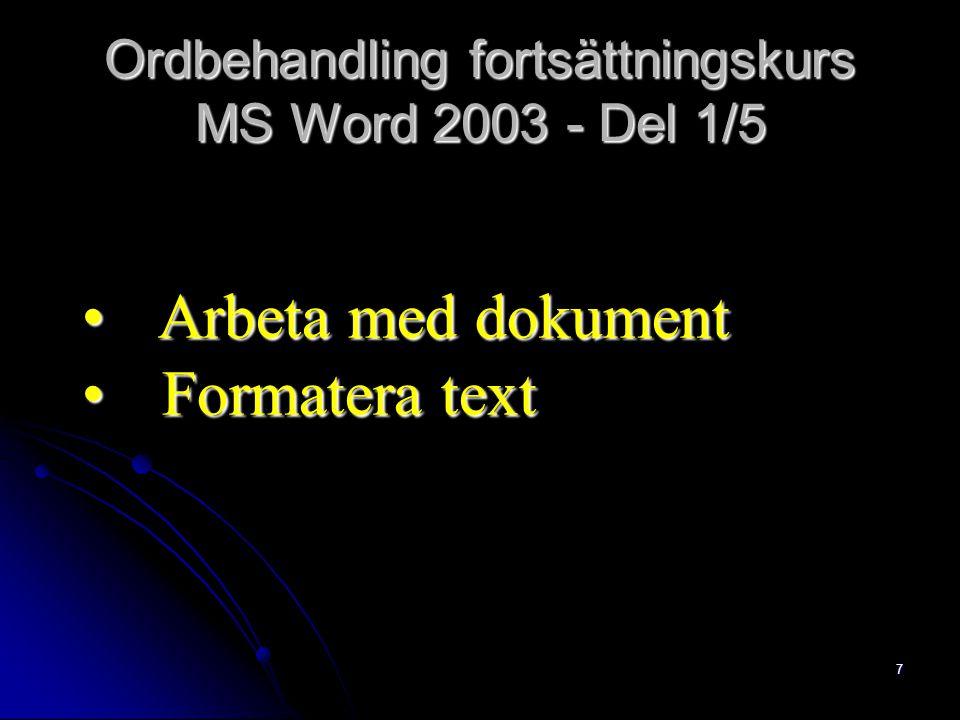7 Ordbehandling fortsättningskurs MS Word 2003 - Del 1/5 Arbeta med dokument Arbeta med dokument Formatera text Formatera text