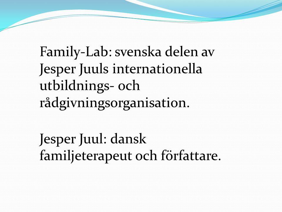 Family-Lab: svenska delen av Jesper Juuls internationella utbildnings- och rådgivningsorganisation. Jesper Juul: dansk familjeterapeut och författare.