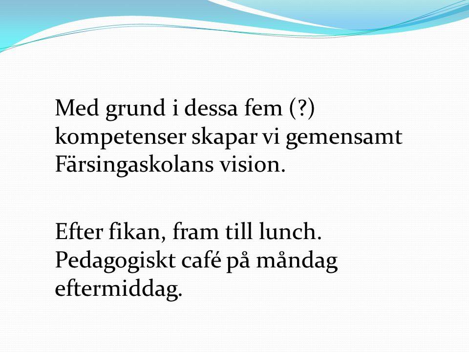 Med grund i dessa fem (?) kompetenser skapar vi gemensamt Färsingaskolans vision. Efter fikan, fram till lunch. Pedagogiskt café på måndag eftermiddag