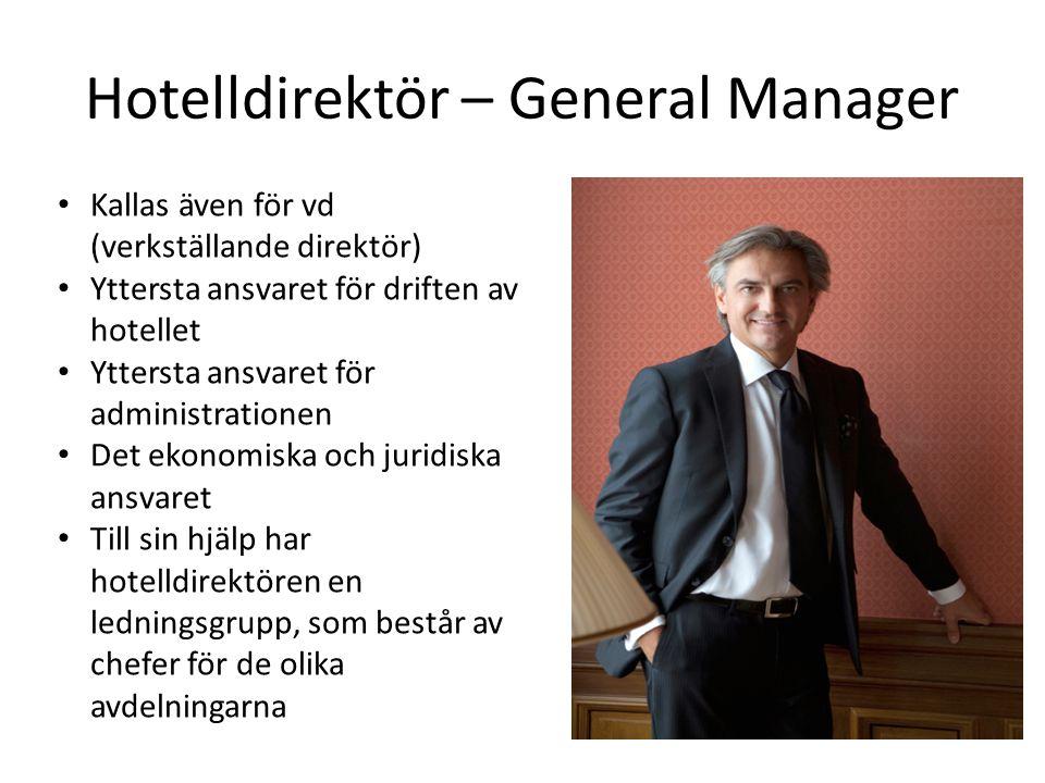 Hotelldirektör – General Manager Kallas även för vd (verkställande direktör) Yttersta ansvaret för driften av hotellet Yttersta ansvaret för administrationen Det ekonomiska och juridiska ansvaret Till sin hjälp har hotelldirektören en ledningsgrupp, som består av chefer för de olika avdelningarna