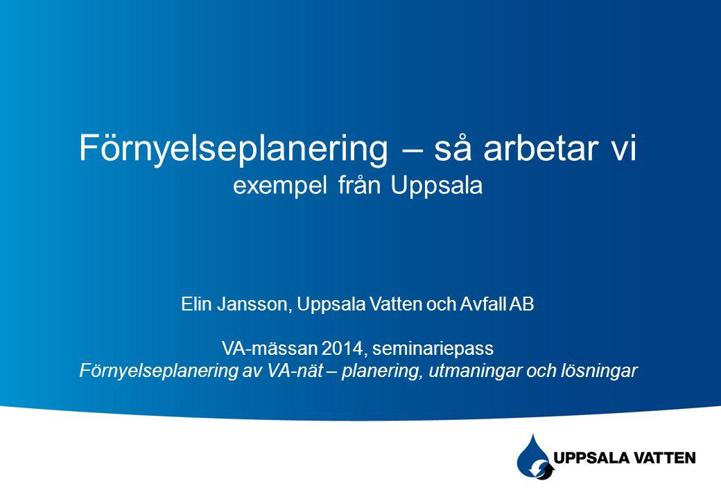 Förnyelseplanering – så arbetar vi exempel från Uppsala Elin Jansson, Uppsala Vatten och Avfall AB VA-mässan 2014, seminariepass Förnyelseplanering av VA-nät – planering, utmaningar och lösningar