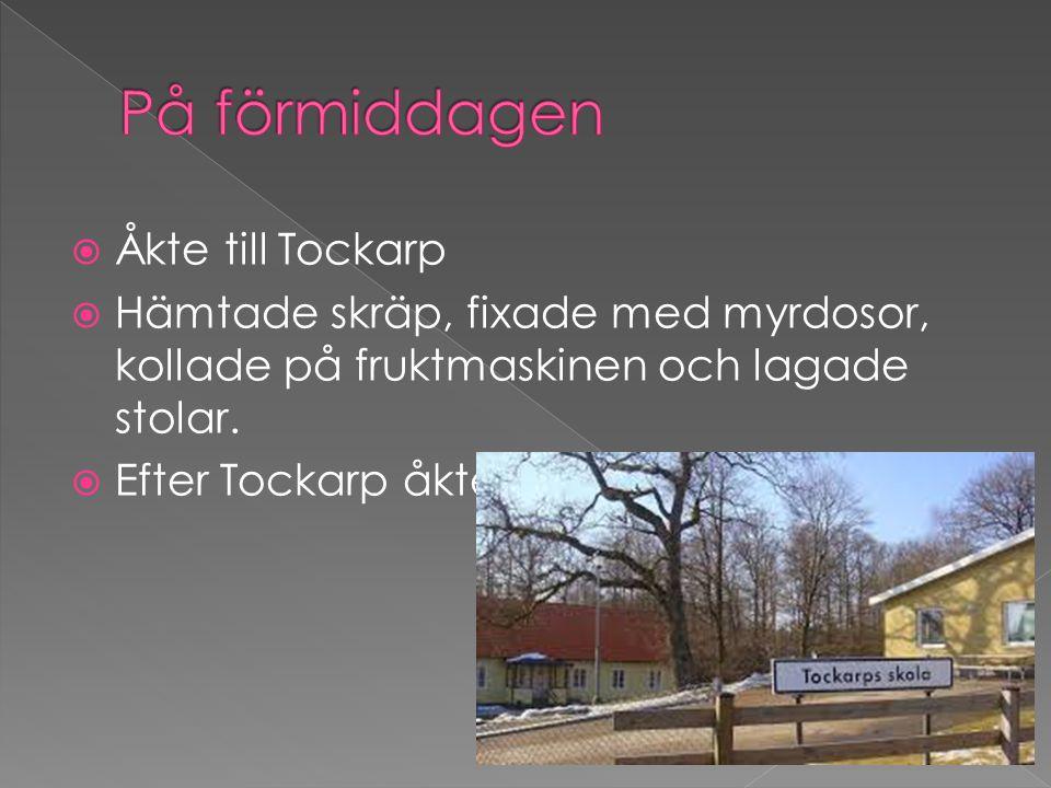  Åkte till Tockarp  Hämtade skräp, fixade med myrdosor, kollade på fruktmaskinen och lagade stolar.