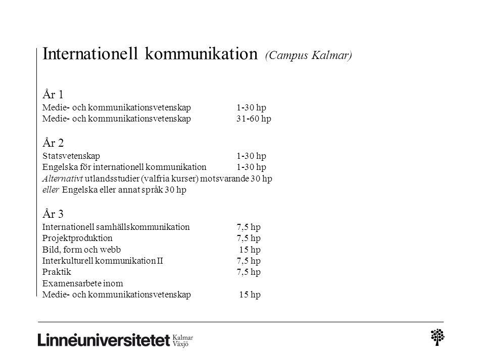 Internationell kommunikation (Campus Kalmar) År 1 Medie- och kommunikationsvetenskap 1-30 hp Medie- och kommunikationsvetenskap 31-60 hp År 2 Statsvetenskap 1-30 hp Engelska för internationell kommunikation 1-30 hp Alternativt utlandsstudier (valfria kurser) motsvarande 30 hp eller Engelska eller annat språk 30 hp År 3 Internationell samhällskommunikation 7,5 hp Projektproduktion 7,5 hp Bild, form och webb 15 hp Interkulturell kommunikation II 7,5 hp Praktik 7,5 hp Examensarbete inom Medie- och kommunikationsvetenskap 15 hp