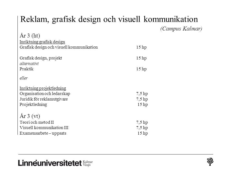 Reklam, grafisk design och visuell kommunikation (Campus Kalmar) År 3 (ht) Inriktning grafisk design Grafisk design och visuell kommunikation15 hp Grafisk design, projekt15 hp alternativt Praktik15 hp eller Inriktning projektledning Organisation och ledarskap7,5 hp Juridik för reklamutgivare7,5 hp Projektledning 15 hp År 3 (vt) Teori och metod II7,5 hp Visuell kommunikation III7,5 hp Examensarbete – uppsats 15 hp