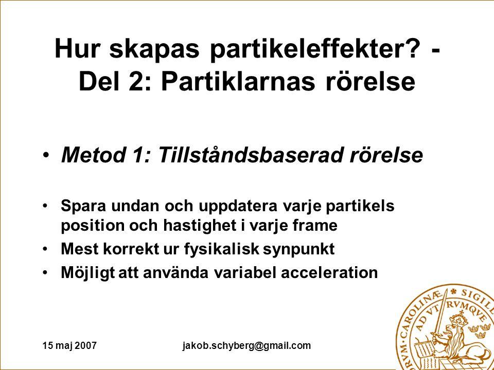 15 maj 2007jakob.schyberg@gmail.com Hur skapas partikeleffekter? - Del 2: Partiklarnas rörelse Metod 1: Tillståndsbaserad rörelse Spara undan och uppd