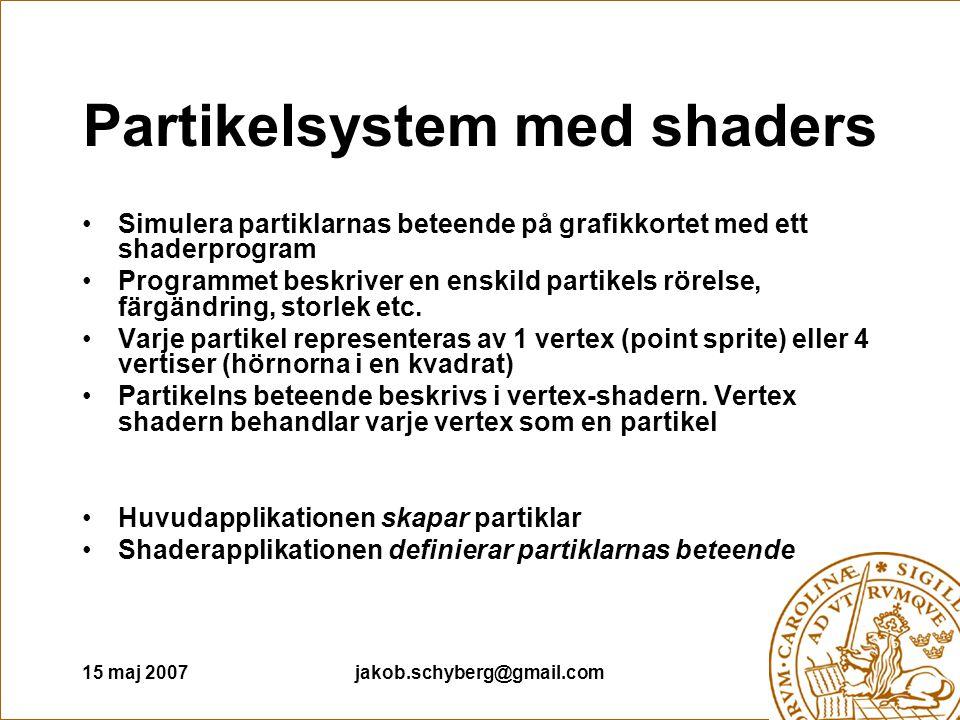 15 maj 2007jakob.schyberg@gmail.com Partikelsystem med shaders Simulera partiklarnas beteende på grafikkortet med ett shaderprogram Programmet beskriver en enskild partikels rörelse, färgändring, storlek etc.