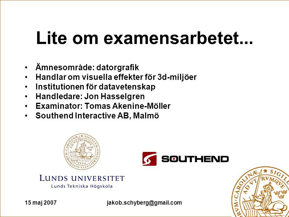 15 maj 2007jakob.schyberg@gmail.com Lite om examensarbetet... Ämnesområde: datorgrafik Handlar om visuella effekter för 3d-miljöer Institutionen för d