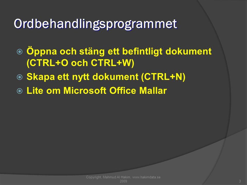 3 Ordbehandlingsprogrammet  Öppna och stäng ett befintligt dokument (CTRL+O och CTRL+W)  Skapa ett nytt dokument (CTRL+N)  Lite om Microsoft Office Mallar Copyright, Mahmud Al Hakim, www.hakimdata.se 2009
