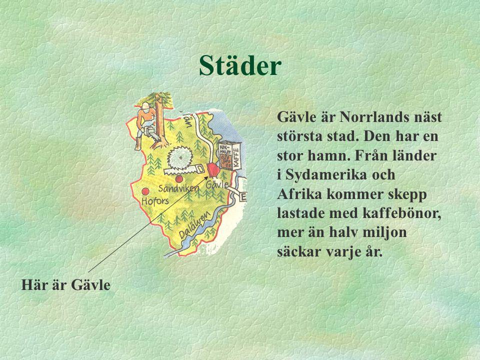 Städer Gävle är Norrlands näst största stad. Den har en stor hamn. Från länder i Sydamerika och Afrika kommer skepp lastade med kaffebönor, mer än hal