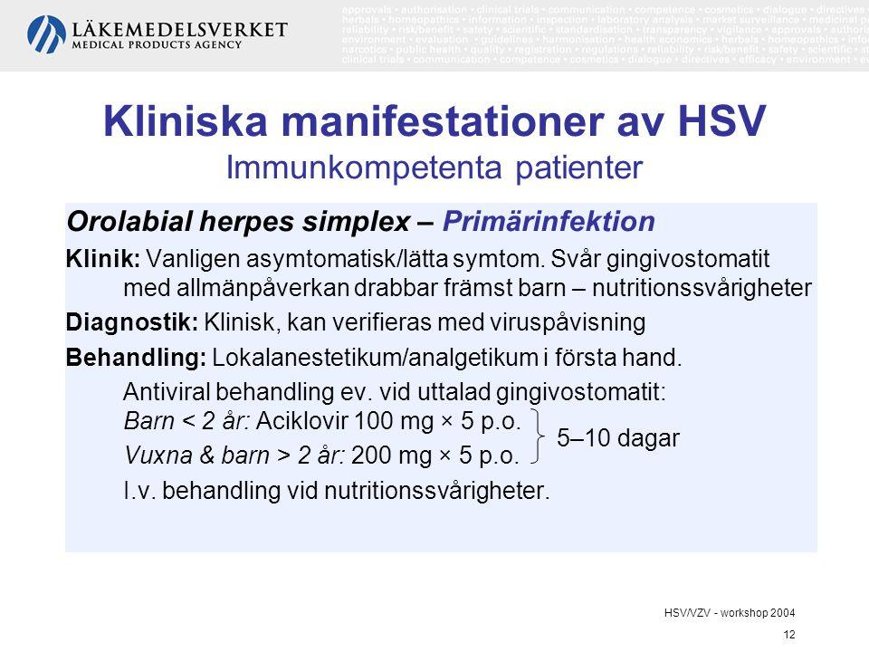 HSV/VZV - workshop 2004 12 Kliniska manifestationer av HSV Immunkompetenta patienter Orolabial herpes simplex – Primärinfektion Klinik: Vanligen asymtomatisk/lätta symtom.