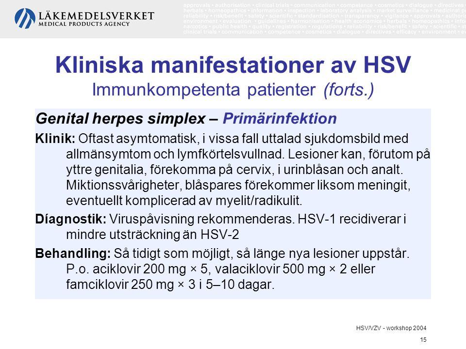 HSV/VZV - workshop 2004 15 Kliniska manifestationer av HSV Immunkompetenta patienter (forts.) Genital herpes simplex – Primärinfektion Klinik: Oftast asymtomatisk, i vissa fall uttalad sjukdomsbild med allmänsymtom och lymfkörtelsvullnad.