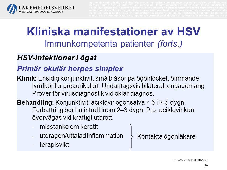HSV/VZV - workshop 2004 19 Kliniska manifestationer av HSV Immunkompetenta patienter (forts.) HSV-infektioner i ögat Primär okulär herpes simplex Klinik: Ensidig konjunktivit, små blåsor på ögonlocket, ömmande lymfkörtlar preaurikulärt.