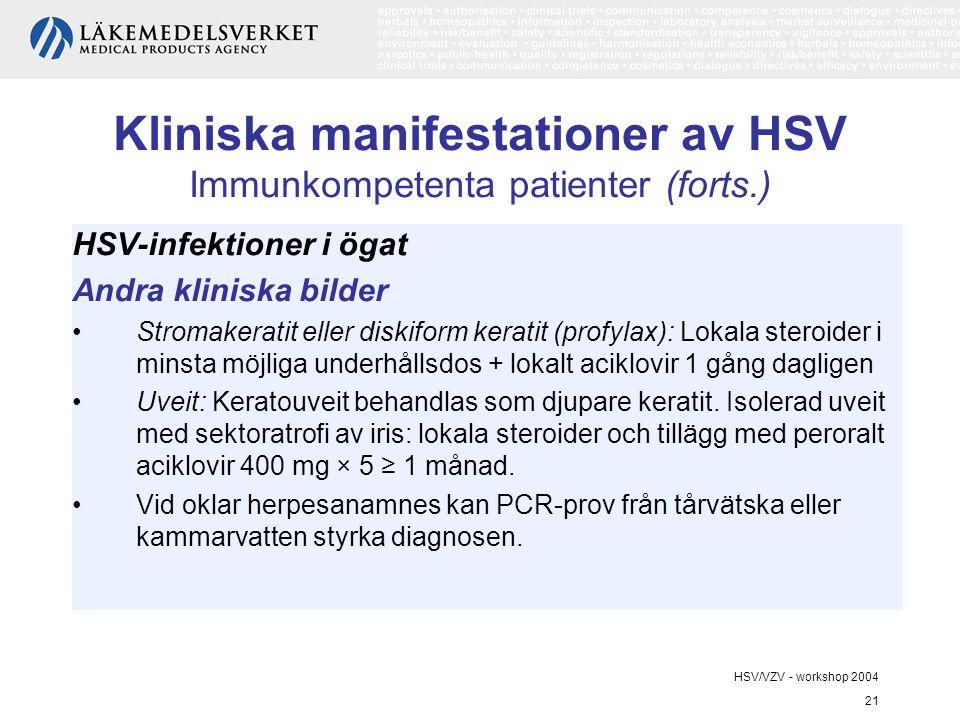 HSV/VZV - workshop 2004 21 Kliniska manifestationer av HSV Immunkompetenta patienter (forts.) HSV-infektioner i ögat Andra kliniska bilder Stromakeratit eller diskiform keratit (profylax): Lokala steroider i minsta möjliga underhållsdos + lokalt aciklovir 1 gång dagligen Uveit: Keratouveit behandlas som djupare keratit.