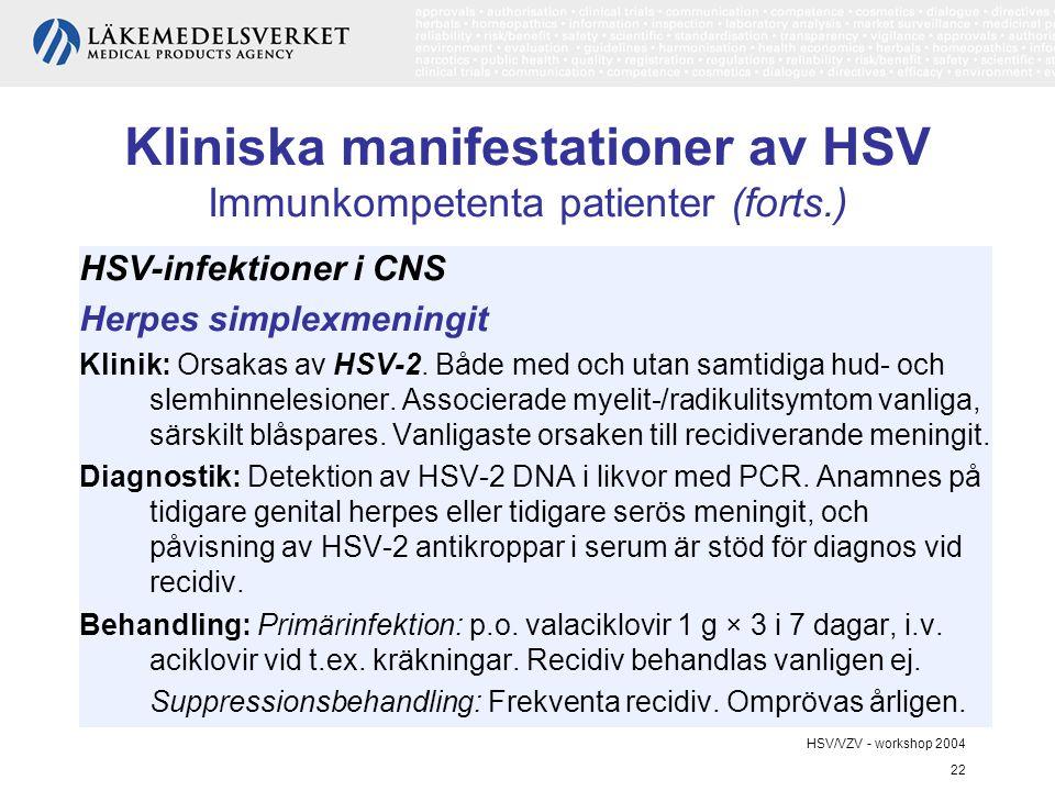 HSV/VZV - workshop 2004 22 Kliniska manifestationer av HSV Immunkompetenta patienter (forts.) HSV-infektioner i CNS Herpes simplexmeningit Klinik: Orsakas av HSV-2.