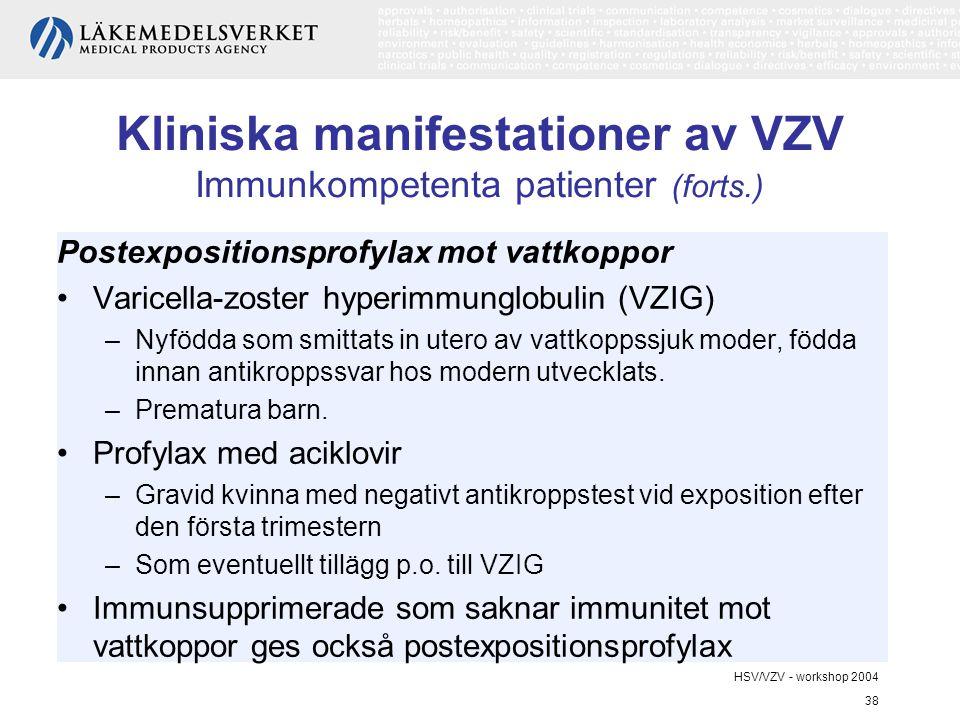 HSV/VZV - workshop 2004 38 Kliniska manifestationer av VZV Immunkompetenta patienter (forts.) Postexpositionsprofylax mot vattkoppor Varicella-zoster hyperimmunglobulin (VZIG) –Nyfödda som smittats in utero av vattkoppssjuk moder, födda innan antikroppssvar hos modern utvecklats.