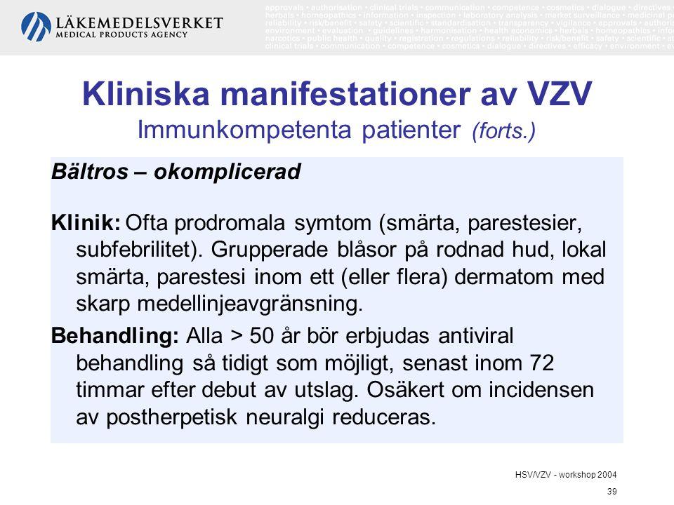 HSV/VZV - workshop 2004 39 Kliniska manifestationer av VZV Immunkompetenta patienter (forts.) Bältros – okomplicerad Klinik: Ofta prodromala symtom (smärta, parestesier, subfebrilitet).