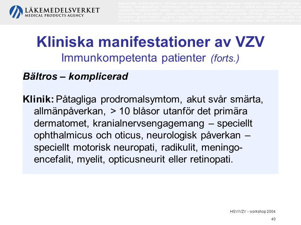 HSV/VZV - workshop 2004 40 Kliniska manifestationer av VZV Immunkompetenta patienter (forts.) Bältros – komplicerad Klinik: Påtagliga prodromalsymtom, akut svår smärta, allmänpåverkan, > 10 blåsor utanför det primära dermatomet, kranialnervsengagemang – speciellt ophthalmicus och oticus, neurologisk påverkan – speciellt motorisk neuropati, radikulit, meningo- encefalit, myelit, opticusneurit eller retinopati.