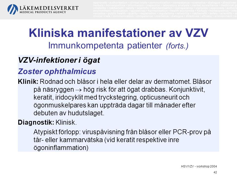 HSV/VZV - workshop 2004 42 Kliniska manifestationer av VZV Immunkompetenta patienter (forts.) VZV-infektioner i ögat Zoster ophthalmicus Klinik: Rodnad och blåsor i hela eller delar av dermatomet.