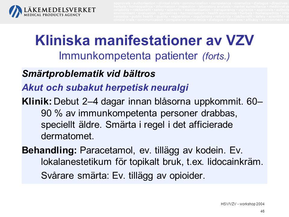 HSV/VZV - workshop 2004 46 Kliniska manifestationer av VZV Immunkompetenta patienter (forts.) Smärtproblematik vid bältros Akut och subakut herpetisk neuralgi Klinik: Debut 2–4 dagar innan blåsorna uppkommit.