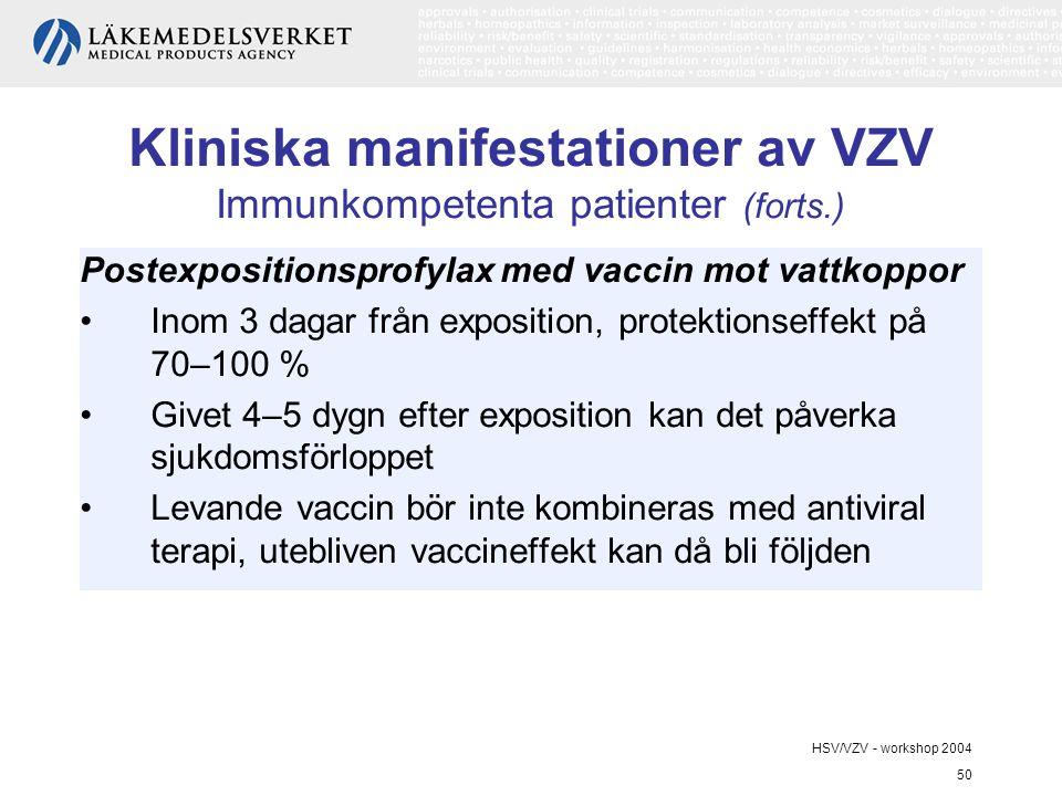 HSV/VZV - workshop 2004 50 Kliniska manifestationer av VZV Immunkompetenta patienter (forts.) Postexpositionsprofylax med vaccin mot vattkoppor Inom 3 dagar från exposition, protektionseffekt på 70–100 % Givet 4–5 dygn efter exposition kan det påverka sjukdomsförloppet Levande vaccin bör inte kombineras med antiviral terapi, utebliven vaccineffekt kan då bli följden