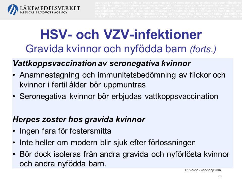 HSV/VZV - workshop 2004 76 HSV- och VZV-infektioner Gravida kvinnor och nyfödda barn (forts.) Vattkoppsvaccination av seronegativa kvinnor Anamnestagning och immunitetsbedömning av flickor och kvinnor i fertil ålder bör uppmuntras Seronegativa kvinnor bör erbjudas vattkoppsvaccination Herpes zoster hos gravida kvinnor Ingen fara för fostersmitta Inte heller om modern blir sjuk efter förlossningen Bör dock isoleras från andra gravida och nyförlösta kvinnor och andra nyfödda barn.