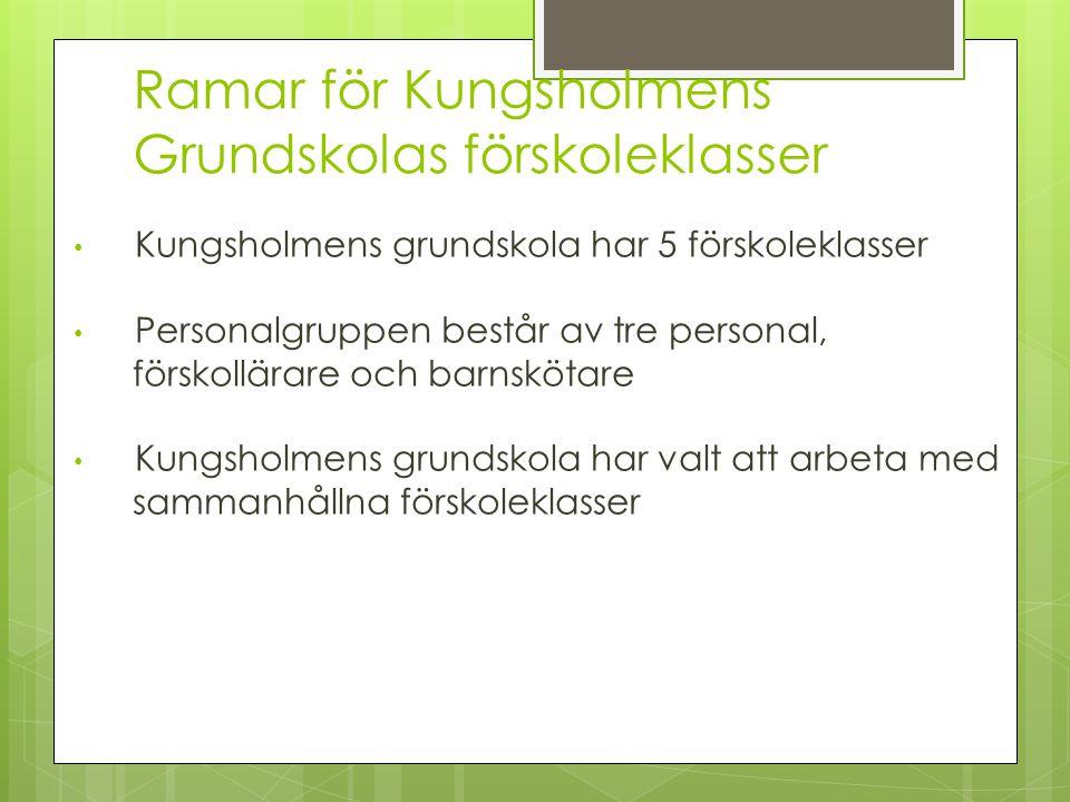Ramar för Kungsholmens Grundskolas förskoleklasser Kungsholmens grundskola har 5 förskoleklasser Personalgruppen består av tre personal, förskollärare och barnskötare Kungsholmens grundskola har valt att arbeta med sammanhållna förskoleklasser