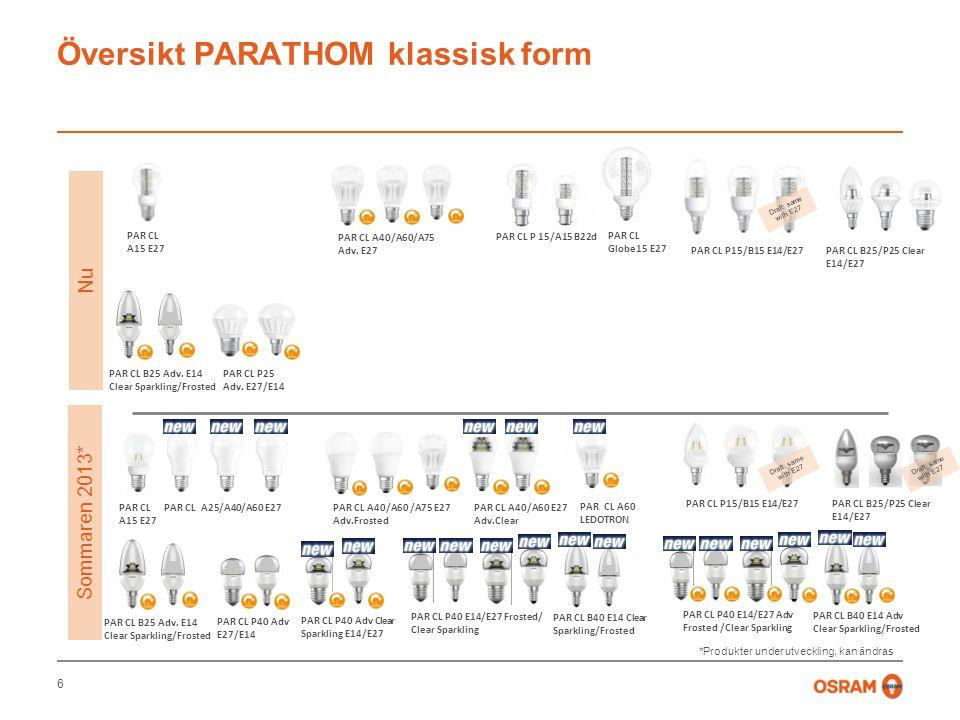 Översikt PARATHOM klassisk form 6 Nu Sommaren 2013* PAR CL A25/A40/A60 E27PAR CL A15 E27 PAR CL A40/A60 E27 Adv.Clear PAR CL A40/A60/A75 Adv.