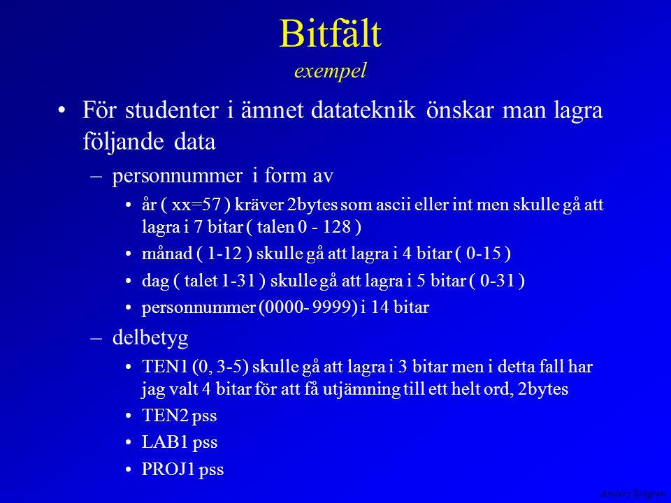 Anders Sjögren Bitfält exempel För studenter i ämnet datateknik önskar man lagra följande data –personnummer i form av år ( xx=57 ) kräver 2bytes som ascii eller int men skulle gå att lagra i 7 bitar ( talen 0 - 128 ) månad ( 1-12 ) skulle gå att lagra i 4 bitar ( 0-15 ) dag ( talet 1-31 ) skulle gå att lagra i 5 bitar ( 0-31 ) personnummer (0000- 9999) i 14 bitar –delbetyg TEN1 (0, 3-5) skulle gå att lagra i 3 bitar men i detta fall har jag valt 4 bitar för att få utjämning till ett helt ord, 2bytes TEN2 pss LAB1 pss PROJ1 pss