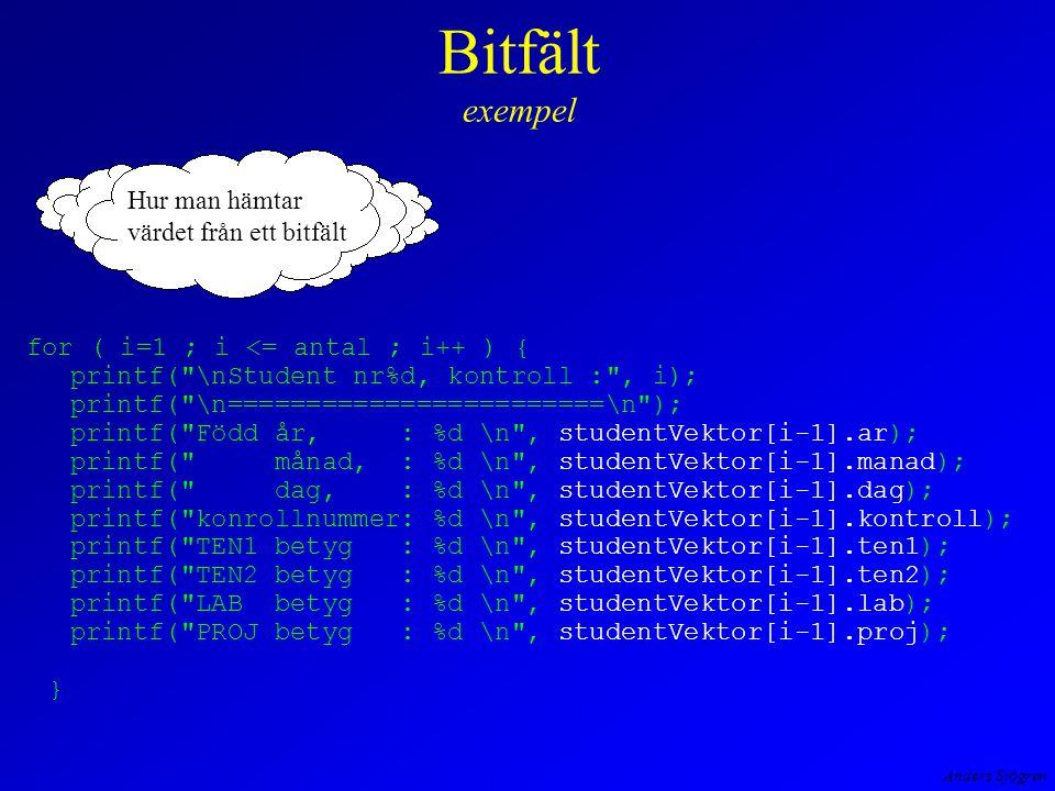 Anders Sjögren Bitfält exempel for ( i=1 ; i <= antal ; i++ ) { printf( \nStudent nr%d, kontroll : , i); printf( \n========================\n ); printf( Född år, : %d \n , studentVektor[i-1].ar); printf( månad, : %d \n , studentVektor[i-1].manad); printf( dag, : %d \n , studentVektor[i-1].dag); printf( konrollnummer: %d \n , studentVektor[i-1].kontroll); printf( TEN1 betyg : %d \n , studentVektor[i-1].ten1); printf( TEN2 betyg : %d \n , studentVektor[i-1].ten2); printf( LAB betyg : %d \n , studentVektor[i-1].lab); printf( PROJ betyg : %d \n , studentVektor[i-1].proj); } Hur man hämtar värdet från ett bitfält
