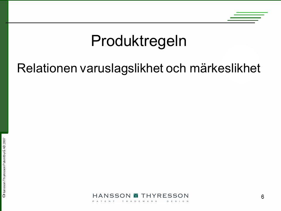 © Hansson Thyresson Patentbyrå AB 2007 6 Produktregeln Relationen varuslagslikhet och märkeslikhet