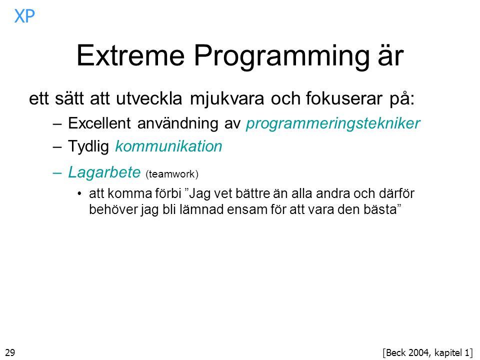 29 Extreme Programming är ett sätt att utveckla mjukvara och fokuserar på: –Excellent användning av programmeringstekniker –Tydlig kommunikation –Lagarbete (teamwork) att komma förbi Jag vet bättre än alla andra och därför behöver jag bli lämnad ensam för att vara den bästa [Beck 2004, kapitel 1] XP