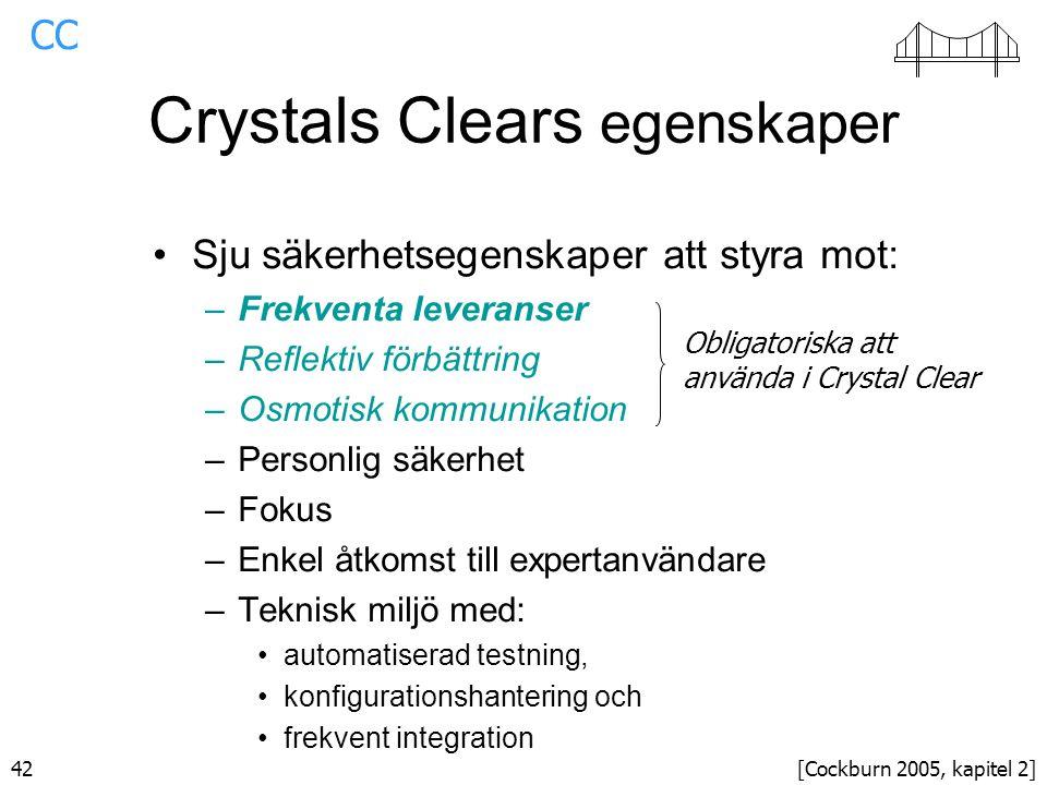 42 Crystals Clears egenskaper Sju säkerhetsegenskaper att styra mot: –Frekventa leveranser –Reflektiv förbättring –Osmotisk kommunikation –Personlig säkerhet –Fokus –Enkel åtkomst till expertanvändare –Teknisk miljö med: automatiserad testning, konfigurationshantering och frekvent integration Obligatoriska att använda i Crystal Clear [Cockburn 2005, kapitel 2] CC