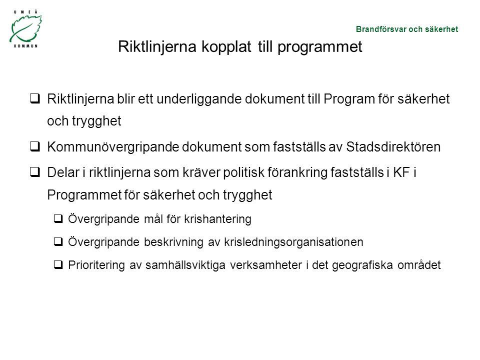 Brandförsvar och säkerhet Riktlinjerna kopplat till programmet  Riktlinjerna blir ett underliggande dokument till Program för säkerhet och trygghet  Kommunövergripande dokument som fastställs av Stadsdirektören  Delar i riktlinjerna som kräver politisk förankring fastställs i KF i Programmet för säkerhet och trygghet  Övergripande mål för krishantering  Övergripande beskrivning av krisledningsorganisationen  Prioritering av samhällsviktiga verksamheter i det geografiska området