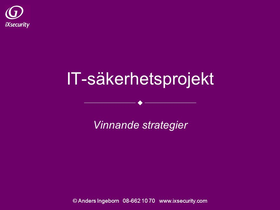 © Anders Ingeborn 08-662 10 70 www.ixsecurity.com IT-säkerhetsprojekt Vinnande strategier