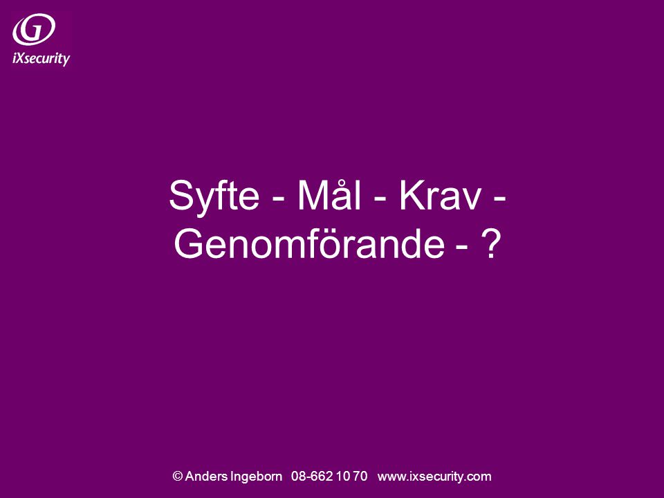© Anders Ingeborn 08-662 10 70 www.ixsecurity.com Syfte - Mål - Krav - Genomförande - ?