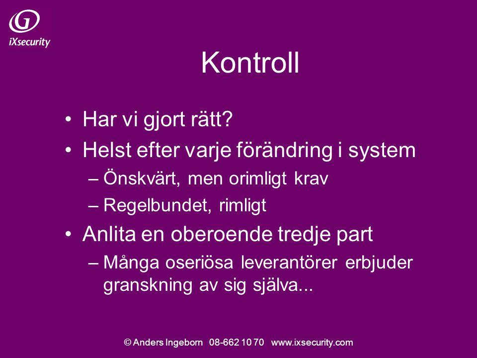 © Anders Ingeborn 08-662 10 70 www.ixsecurity.com Kontroll Har vi gjort rätt? Helst efter varje förändring i system –Önskvärt, men orimligt krav –Rege