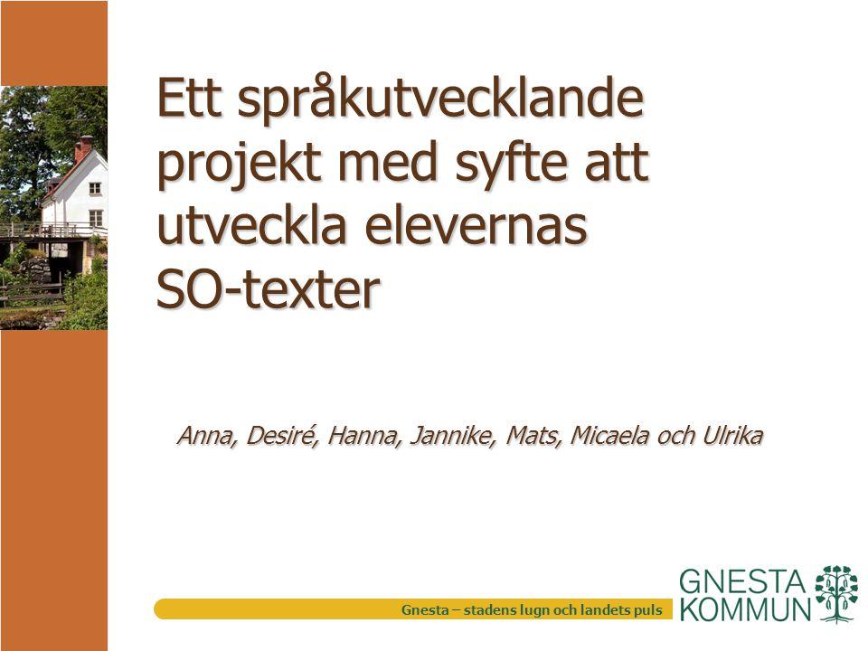 Gnesta – stadens lugn och landets puls Ett språkutvecklande projekt med syfte att utveckla elevernas SO-texter Anna, Desiré, Hanna, Jannike, Mats, Micaela och Ulrika