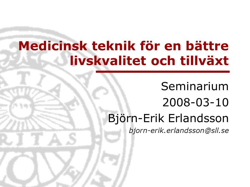 Medicinsk teknik för en bättre livskvalitet och tillväxt Seminarium 2008-03-10 Björn-Erik Erlandsson bjorn-erik.erlandsson@sll.se