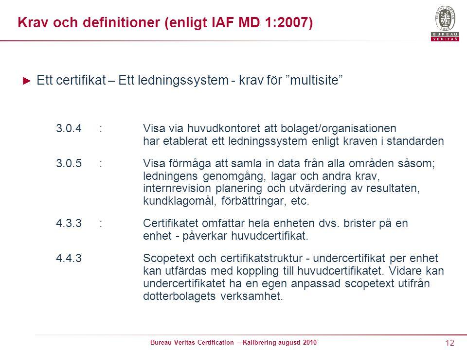 12 Bureau Veritas Certification – Kalibrering augusti 2010 Krav och definitioner (enligt IAF MD 1:2007) ► Ett certifikat – Ett ledningssystem - krav för multisite 3.0.4:Visa via huvudkontoret att bolaget/organisationen har etablerat ett ledningssystem enligt kraven i standarden 3.0.5: Visa förmåga att samla in data från alla områden såsom; ledningens genomgång, lagar och andra krav, internrevision planering och utvärdering av resultaten, kundklagomål, förbättringar, etc.