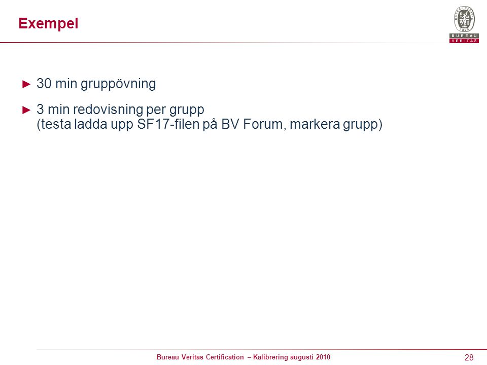 28 Bureau Veritas Certification – Kalibrering augusti 2010 Exempel ► 30 min gruppövning ► 3 min redovisning per grupp (testa ladda upp SF17-filen på BV Forum, markera grupp)