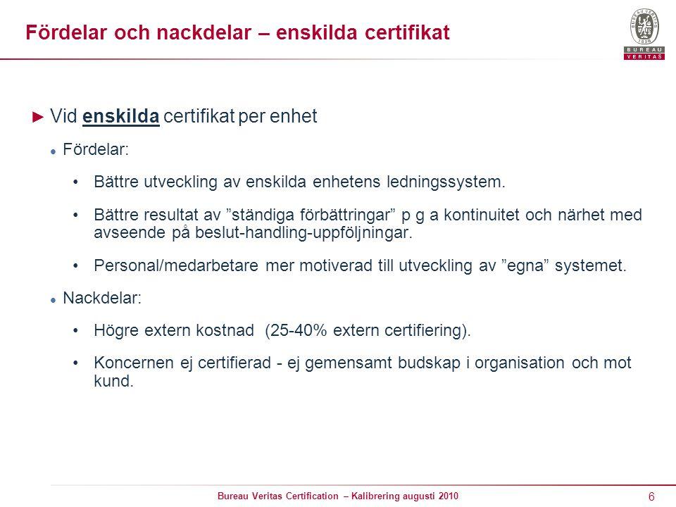6 Bureau Veritas Certification – Kalibrering augusti 2010 ► Vid enskilda certifikat per enhet Fördelar: Bättre utveckling av enskilda enhetens ledningssystem.