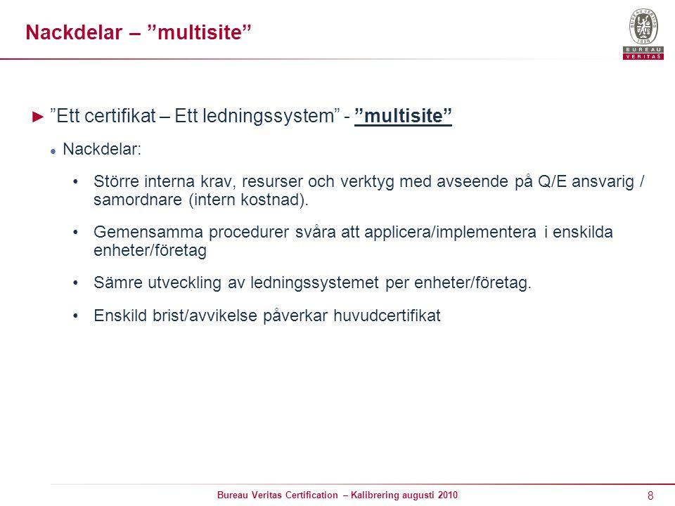 8 Bureau Veritas Certification – Kalibrering augusti 2010 Nackdelar – multisite ► Ett certifikat – Ett ledningssystem - multisite Nackdelar: Större interna krav, resurser och verktyg med avseende på Q/E ansvarig / samordnare (intern kostnad).