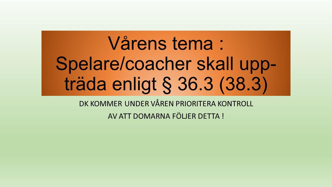 Vårens tema : Spelare/coacher skall upp- träda enligt § 36.3 (38.3) DK KOMMER UNDER VÅREN PRIORITERA KONTROLL AV ATT DOMARNA FÖLJER DETTA !