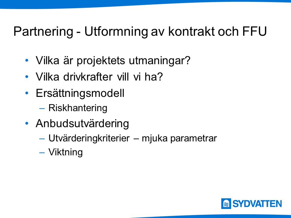 Partnering - Utformning av kontrakt och FFU Vilka är projektets utmaningar? Vilka drivkrafter vill vi ha? Ersättningsmodell –Riskhantering Anbudsutvär
