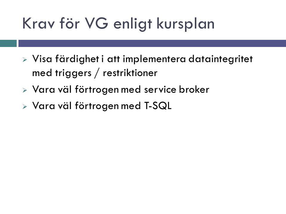 Krav för VG enligt kursplan  Visa färdighet i att implementera dataintegritet med triggers / restriktioner  Vara väl förtrogen med service broker  Vara väl förtrogen med T-SQL