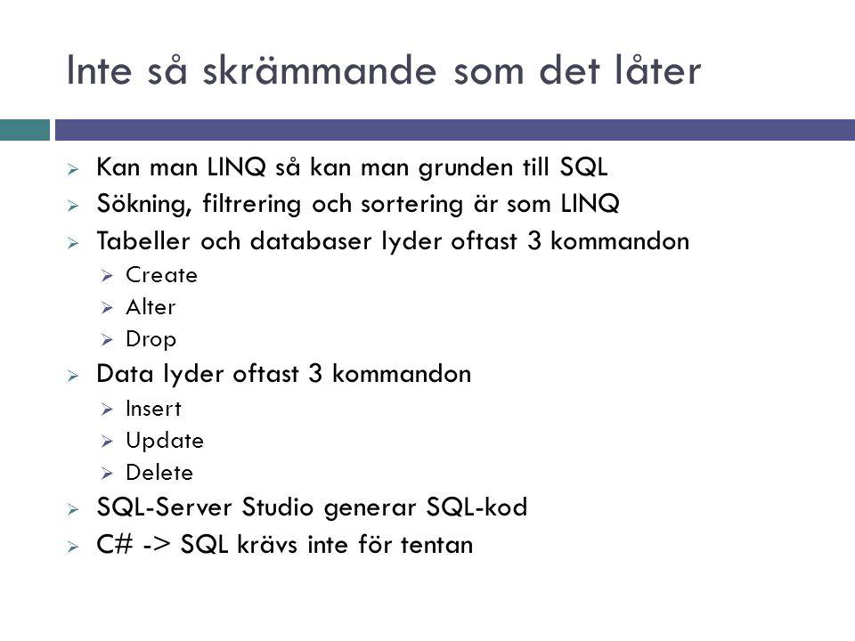 Inte så skrämmande som det låter  Kan man LINQ så kan man grunden till SQL  Sökning, filtrering och sortering är som LINQ  Tabeller och databaser lyder oftast 3 kommandon  Create  Alter  Drop  Data lyder oftast 3 kommandon  Insert  Update  Delete  SQL-Server Studio generar SQL-kod  C# -> SQL krävs inte för tentan