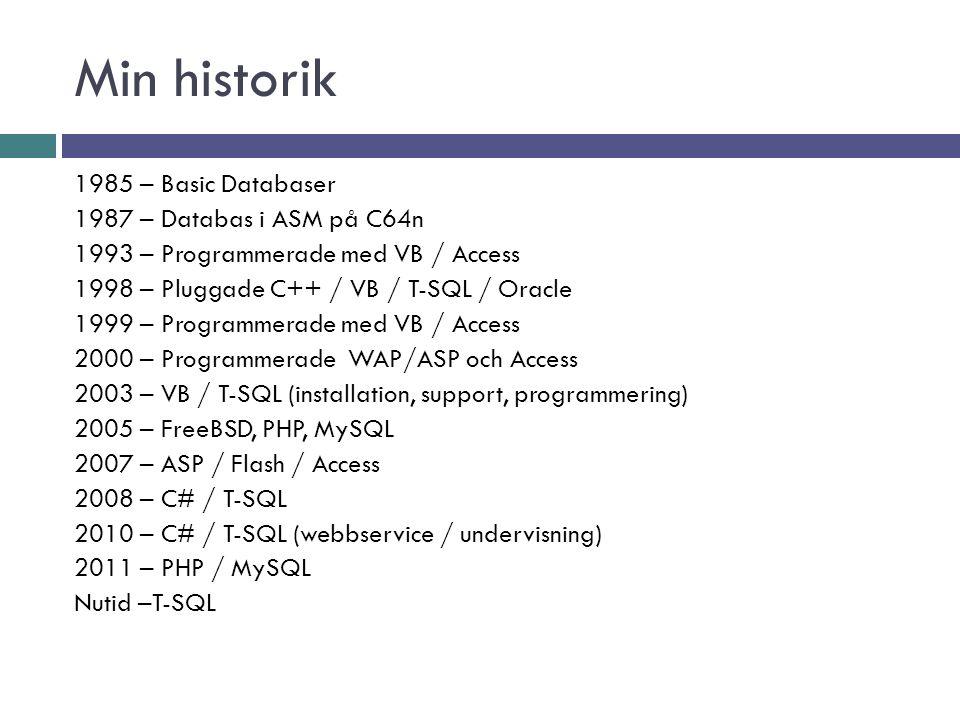 Min historik 1985 – Basic Databaser 1987 – Databas i ASM på C64n 1993 – Programmerade med VB / Access 1998 – Pluggade C++ / VB / T-SQL / Oracle 1999 – Programmerade med VB / Access 2000 – Programmerade WAP/ASP och Access 2003 – VB / T-SQL (installation, support, programmering) 2005 – FreeBSD, PHP, MySQL 2007 – ASP / Flash / Access 2008 – C# / T-SQL 2010 – C# / T-SQL (webbservice / undervisning) 2011 – PHP / MySQL Nutid –T-SQL